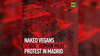 Naked vegans stage 'Human meat' protest in Madrid