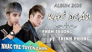 Album Khó Đoán - Phạm Trưởng ft Trịnh Phong || Những Ca Khúc Nhạc Trẻ Mới Nhất Của Phạm Trưởng 2016