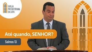 Até quando, SENHOR? (Salmos 13) por Rev. Gilberto Barbosa