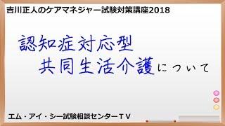 吉川正人のケアマネ試験対策講座2018(vol.46 認知症対応型共同生活介護について) thumbnail