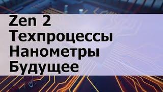 Характеристики AMD Ryzen на Zen 2, Нанометры и Будущее Компьютеров