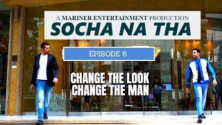 SOCHA NA THA | EPISODE 6 | CHANGE THE LOOK CHANGE THE MAN | WEB SERIES