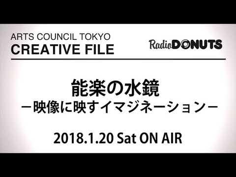 ARTS COUNCIL TOKYO CREATIVE FILE 2018.1.20 ON AIR[能楽の水鏡 ―映像に映すイマジネーション―]