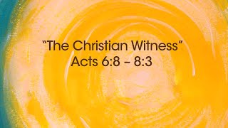 The Christian Witness - Acts 6:8 – 8:3