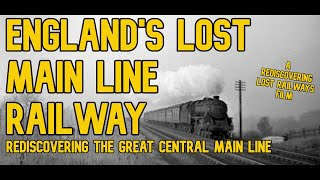 England's Lost Main Line Railway: Rediscovering the Great Central Main Line