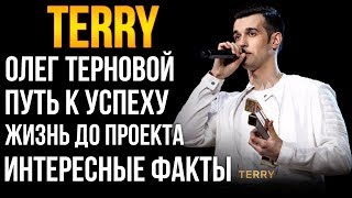 TERRY (Олег Терновой) - БИОГРАФИЯ, ПОБЕДИЛ В ПЕСНИ, ЖИЗНЬ ДО ПРОЕКТА, ЛИЧНАЯ ЖИЗНЬ, КАСТИНГ