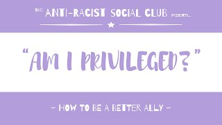 AM I PRIVILEGED?: How To Be A Better Ally | THE ANTI-RACIST SOCIAL CLUB