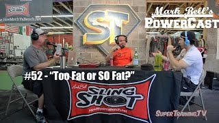 "Mark Bell's PowerCast #52 - ""Too Fat or SO Fat?"" 