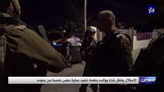 الاحتلال يعتقل شابا ووالده بتهمة دهس 5 جنود (7-7-2019)