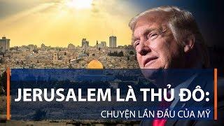 Jerusalem là thủ đô: Chuyện lần đầu của Mỹ | VTC1