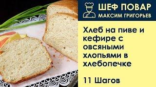 Хлеб на пиве и кефире с овсяными хлопьями в хлебопечке . Рецепт от шеф повара Максима Григорьева