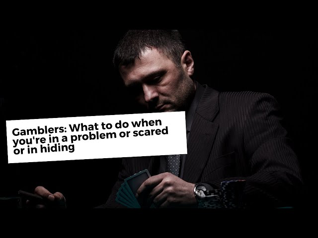 Gamblers: What to do when you're in a problem or scared or in hiding