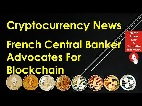Cryptocurrency News - French Central Banker Advocates For Blockchain