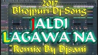 2017 Bhojpuri Dj Song   Jaldi Lagawa Na   Khesari Lal   Faadu   Remix By {Djsani}   Flp&Mp3 Project