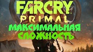 Far Cry Primal - МАКСИМАЛЬНАЯ СЛОЖНОСТЬ