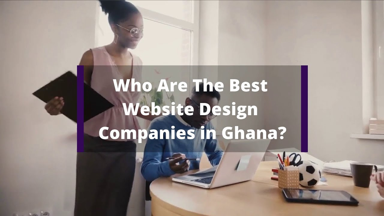 Who Are The Best Website Design Companies In Ghana Youtube