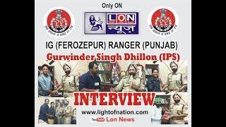 PUNJAB POLICE IG (FEROZEPUR) RANGER S. GURWINDER SINGH DHILLON (IPS)  INTERVIEW WITH PUNJAB LON TEAM