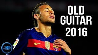 Neymar Jr - Old Guitar | Skills & Goals | 2016 HD