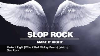 Slop Rock - Make It Right (Who Killed Mickey Remix) [Velcro]