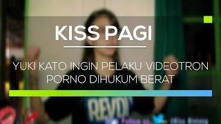 Yuki Kato ingin Pelaku Videotron Porno Dihukum Berat - Kiss Pagi