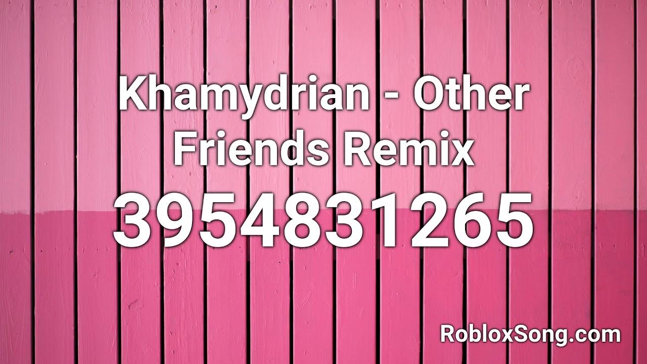 Khamydrian Other Friends Remix Roblox Id Roblox Music Code