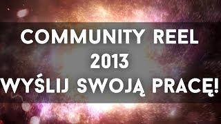 COMMUNITY REEL 2013! PRZYŚLIJ SWOJĄ PRACĘ! OPIS!