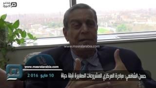 مصر العربية | حسن الشافعي: مبادرة المركزي للمشروعات الصغيرة قبلة حياة