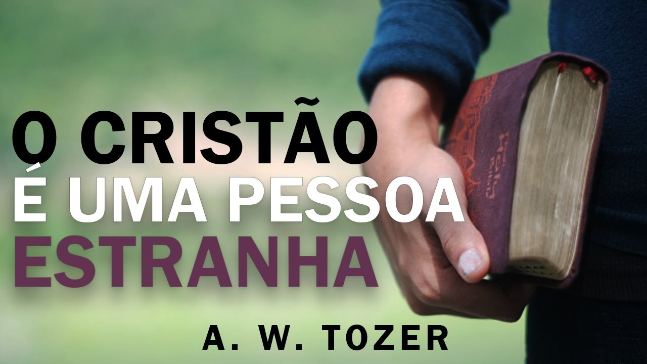Um cristão verdadeiro é uma pessoa estranha - A. W. Tozer - Chamado ao  Evangelho