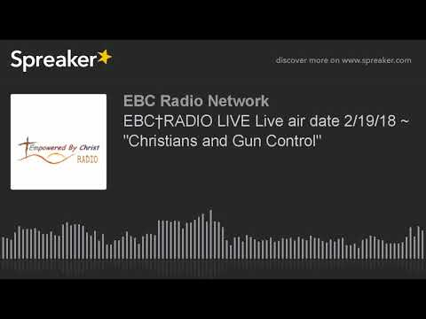 "EBC†RADIO LIVE Live air date 2/19/18 ~ ""Christians and Gun Control"""