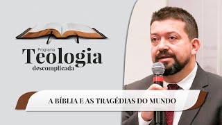 A Bíblia e as Tragédias do Mundo | Teologia Descomplicada | IPP TV