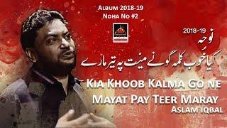 Noha - Kiya Khoob Kalma Go Ne Mayyat Pay Teer Maaray - Aslam Iqbal - 2018