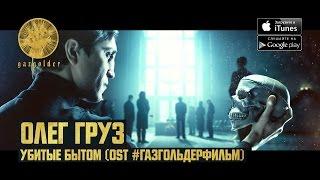 Олег Груз - Убитые Бытом (OST: #ГазгольдерФильм)