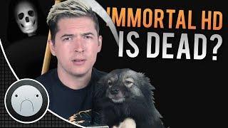 Immortal HD Is Dead..?
