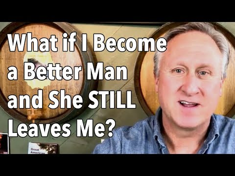 What if I Become a Better Man and She STILL Leaves Me?