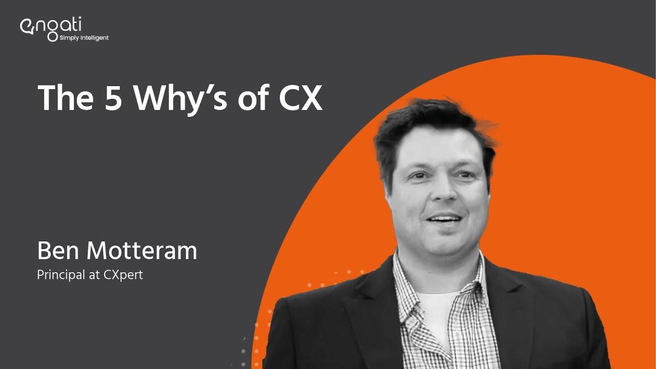5 Whys of CX | Ben Motteram | Engati Engage | Customer Experience