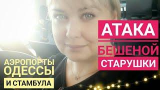 Бешеная бабка атакует / Я украла масло? / Аэропорт в Одессе и аэропорт в Стамбуле / Где мой багаж?