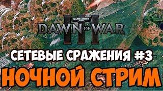 Сетевые Сражения #3 - Dawn of War 3 ночной стрим