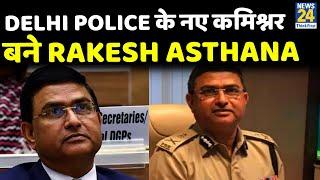 Delhi Police के नए कमिश्नर बने Rakesh Asthana