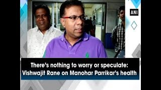 There's nothing to worry or speculate: Vishwajit Rane on Manohar Parrikar's health  - Goa News