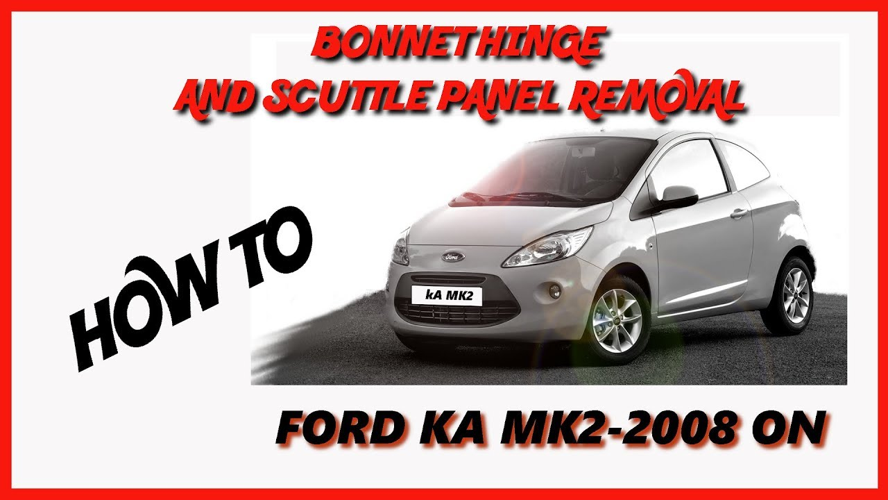 Ford Ka Scuttle Panel And Bonnet Hinge Removal