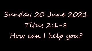 Sunday 20 June 2021   Titus 2:1-8  How can I help you?