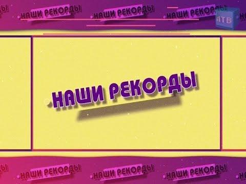 «Наши рекорды»  Выпуск от 14.02.2020 г.