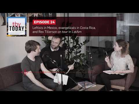 Episode 24 – Leftists in Mexico, evangelicals in Costa Rica, and Rex Tillerson on tour in LatAm