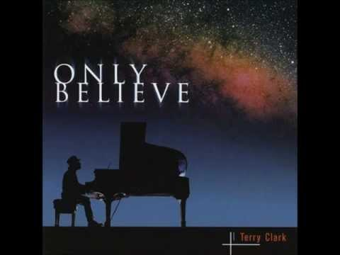Terry Clark - Only Believe - We've Come To Worship
