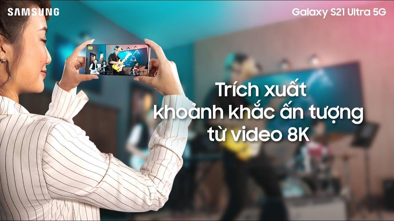 Galaxy S21 Ultra 5G  - Trích xuất khoảnh khắc ấn tượng từ video 8K
