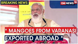 Produce Of Varanasi Farmers Is Being Exported To Foreign Countries At A Large Scale Says PM Modi