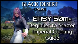 Black Desert Online - EASY GUIDE to IMPERIAL COOKING Beginner to Master!!! 50+m DAILY