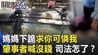 媽媽下跪「求你可憐我」肇事者雙手一攤喊沒錢… 台灣司法怎了? 關鍵時刻20190129-3 朱學恒