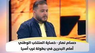 حسام نصار - خسارة المنتخب الوطني أمام البحرين في بطولة غرب آسيا