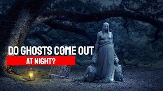 Do Ghosts Come Out At Night?